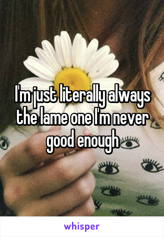I'm just literally always the lame one I'm never good enough