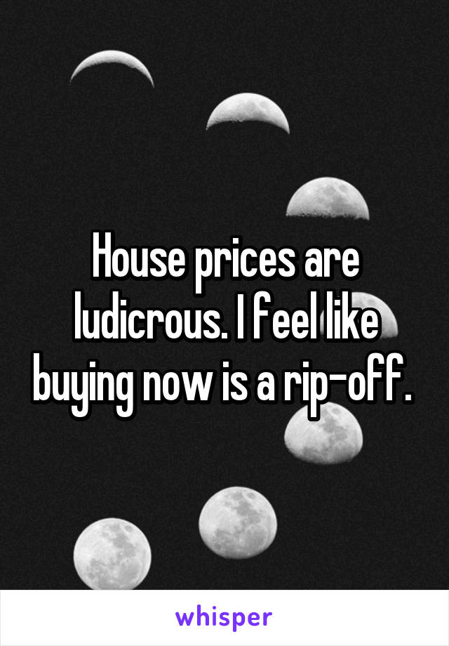 House prices are ludicrous. I feel like buying now is a rip-off.