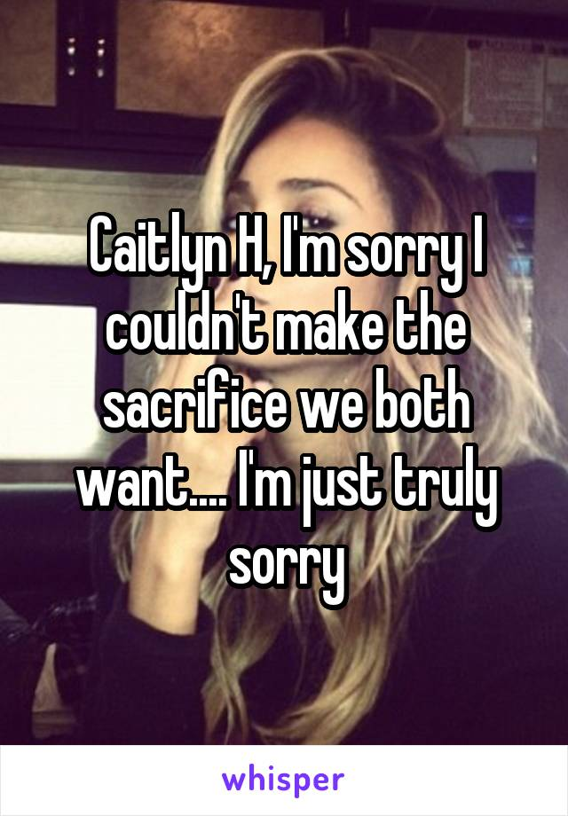 Caitlyn H, I'm sorry I couldn't make the sacrifice we both want.... I'm just truly sorry