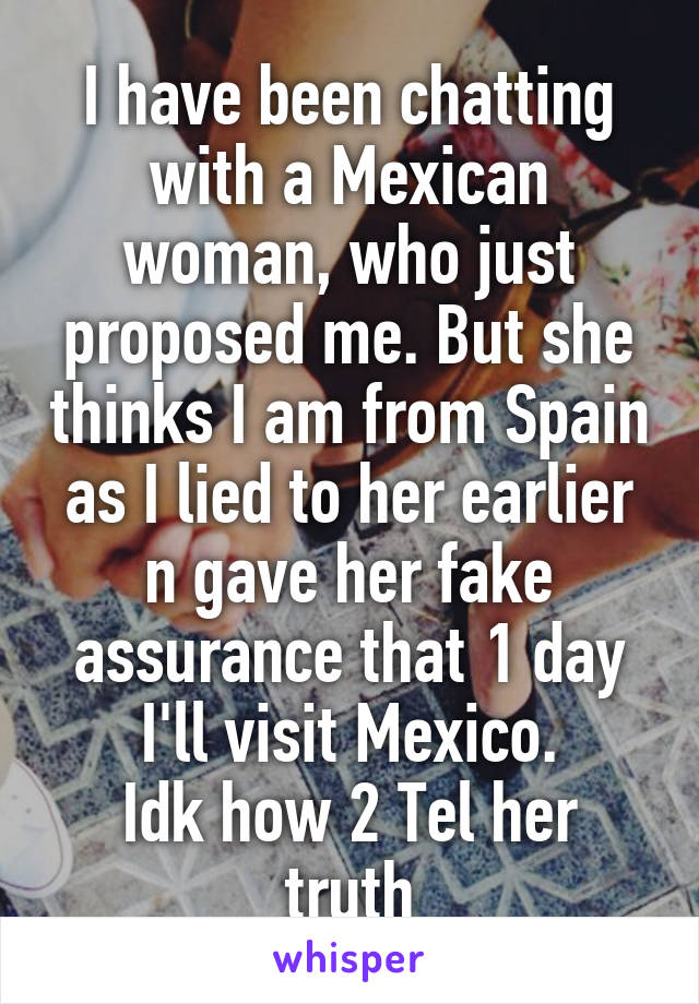 I have been chatting with a Mexican woman, who just proposed me. But she thinks I am from Spain as I lied to her earlier n gave her fake assurance that 1 day I'll visit Mexico. Idk how 2 Tel her truth