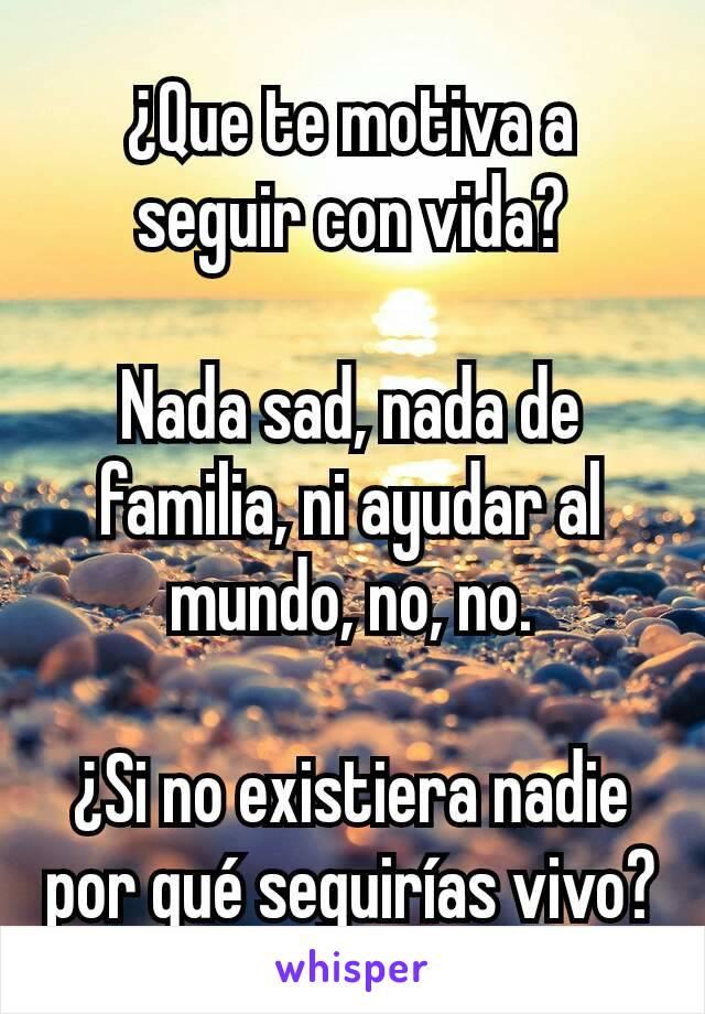 ¿Que te motiva a seguir con vida?  Nada sad, nada de familia, ni ayudar al mundo, no, no.  ¿Si no existiera nadie por qué seguirías vivo?