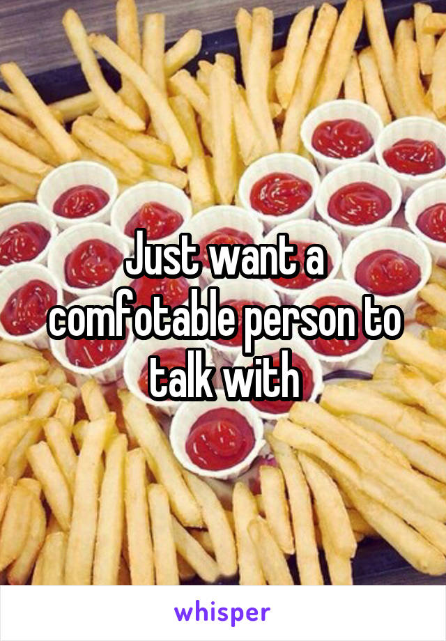Just want a comfotable person to talk with