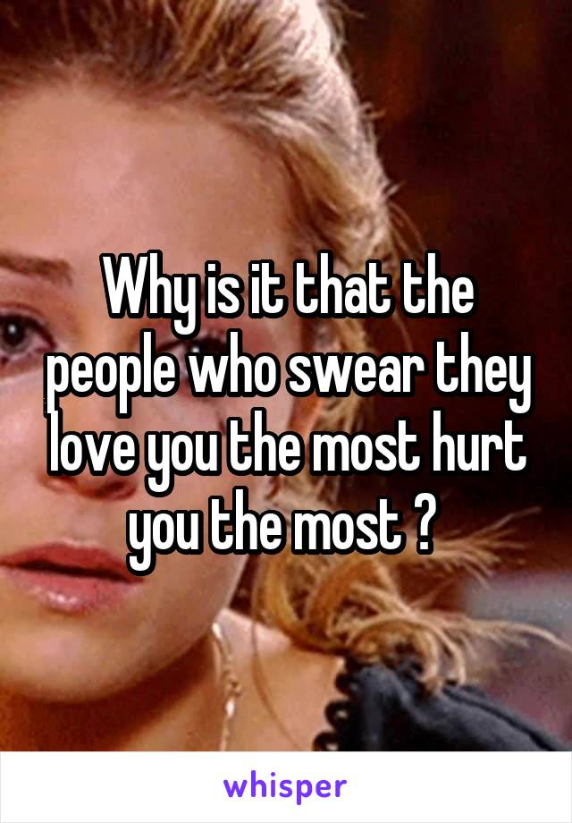 Why is it that the people who swear they love you the most hurt you the most ?