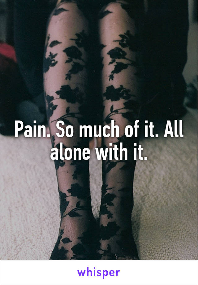 Pain. So much of it. All alone with it.