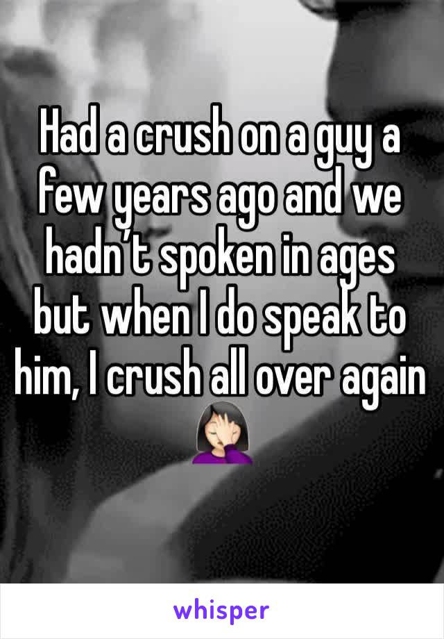 Had a crush on a guy a few years ago and we hadn't spoken in ages but when I do speak to him, I crush all over again 🤦🏻‍♀️