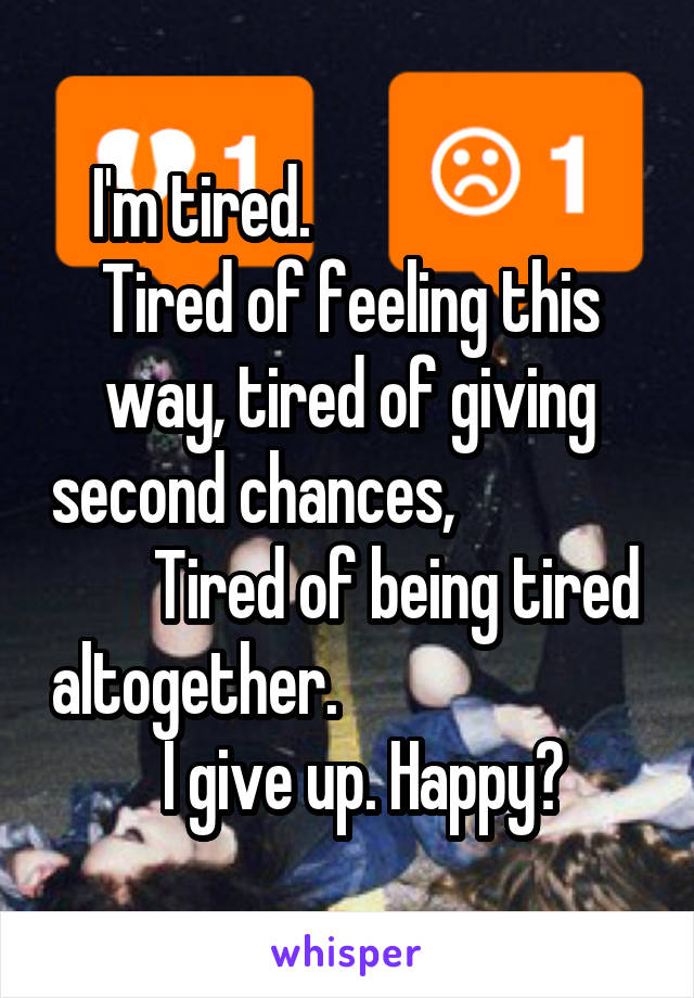 I'm tired.                        Tired of feeling this way, tired of giving second chances,                       Tired of being tired altogether.                           I give up. Happy?