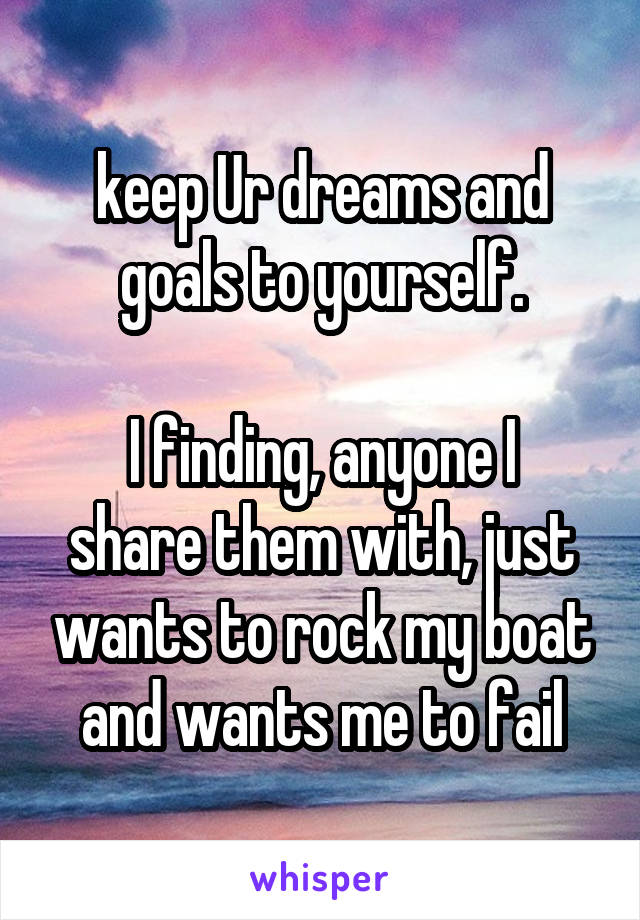 keep Ur dreams and goals to yourself.  I finding, anyone I share them with, just wants to rock my boat and wants me to fail