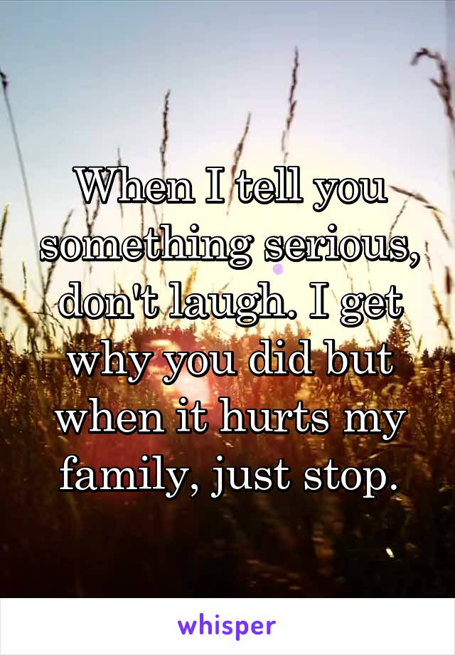When I tell you something serious, don't laugh. I get why you did but when it hurts my family, just stop.
