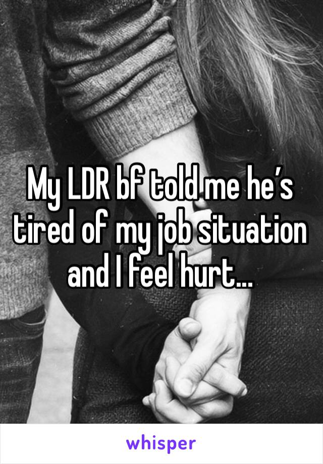My LDR bf told me he's tired of my job situation and I feel hurt...