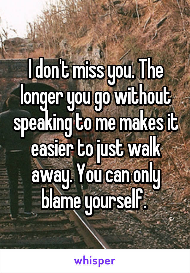 I don't miss you. The longer you go without speaking to me makes it easier to just walk away. You can only blame yourself.