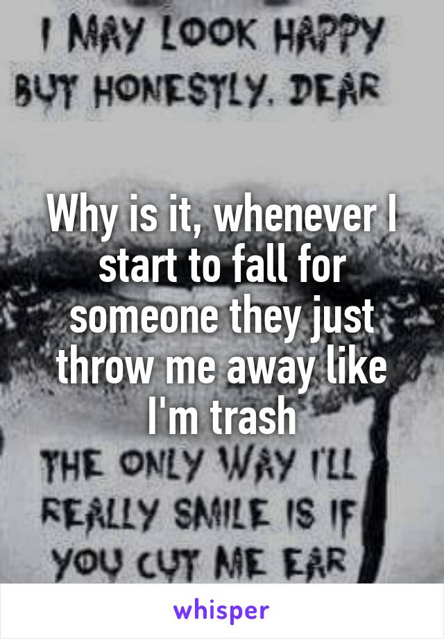 Why is it, whenever I start to fall for someone they just throw me away like I'm trash