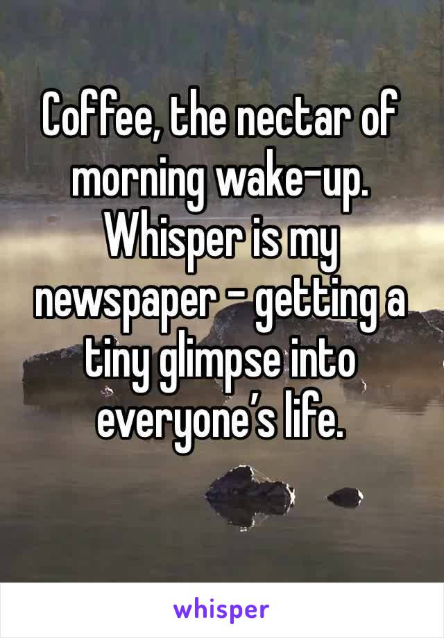 Coffee, the nectar of morning wake-up. Whisper is my newspaper - getting a tiny glimpse into everyone's life.