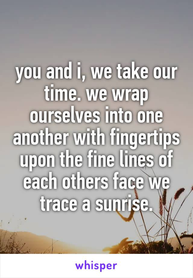 you and i, we take our time. we wrap ourselves into one another with fingertips upon the fine lines of each others face we trace a sunrise.