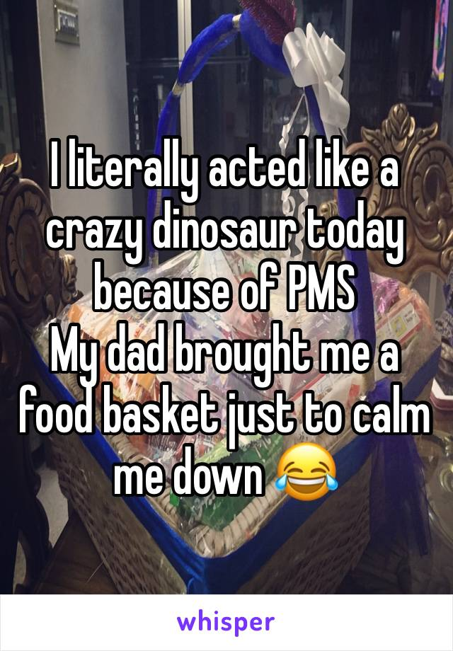 I literally acted like a crazy dinosaur today because of PMS My dad brought me a food basket just to calm me down 😂