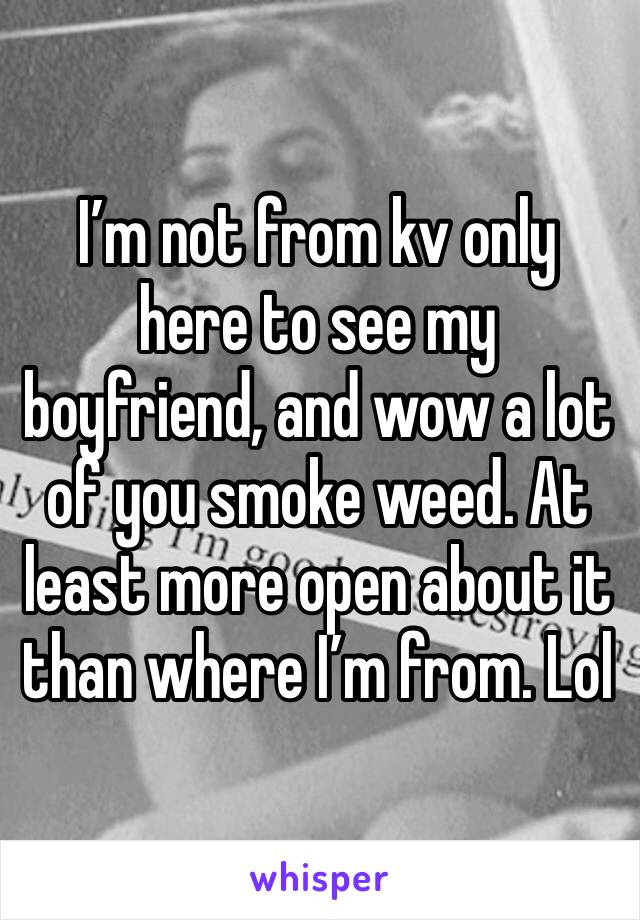I'm not from kv only here to see my boyfriend, and wow a lot of you smoke weed. At least more open about it than where I'm from. Lol