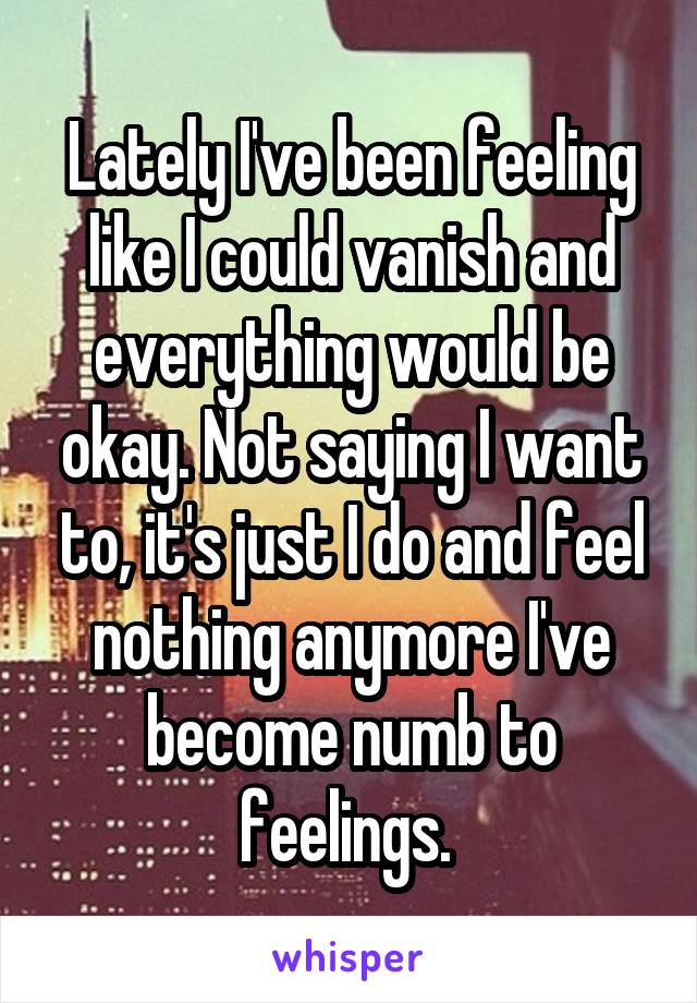 Lately I've been feeling like I could vanish and everything would be okay. Not saying I want to, it's just I do and feel nothing anymore I've become numb to feelings.
