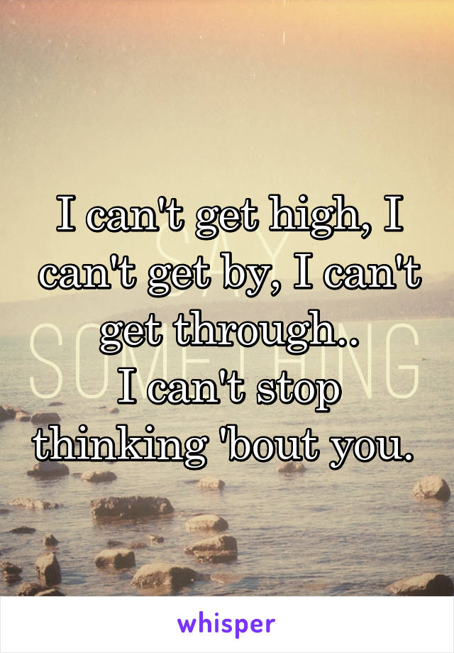 I can't get high, I can't get by, I can't get through.. I can't stop thinking 'bout you.