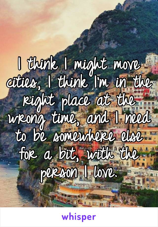 I think I might move cities, I think I'm in the right place at the wrong time, and I need to be somewhere else for a bit, with the person I love.