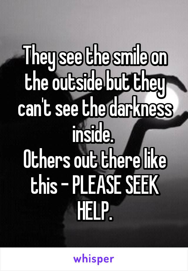 They see the smile on the outside but they can't see the darkness inside.  Others out there like this - PLEASE SEEK HELP.