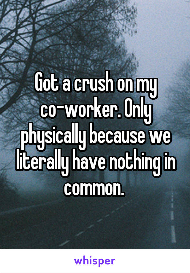 Got a crush on my co-worker. Only physically because we literally have nothing in common.