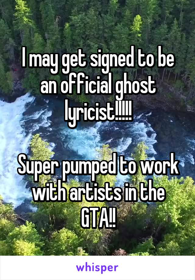 I may get signed to be an official ghost lyricist!!!!!  Super pumped to work with artists in the GTA!!