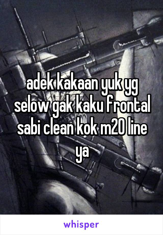 adek kakaan yuk yg selow gak kaku frontal sabi clean kok m20 line ya
