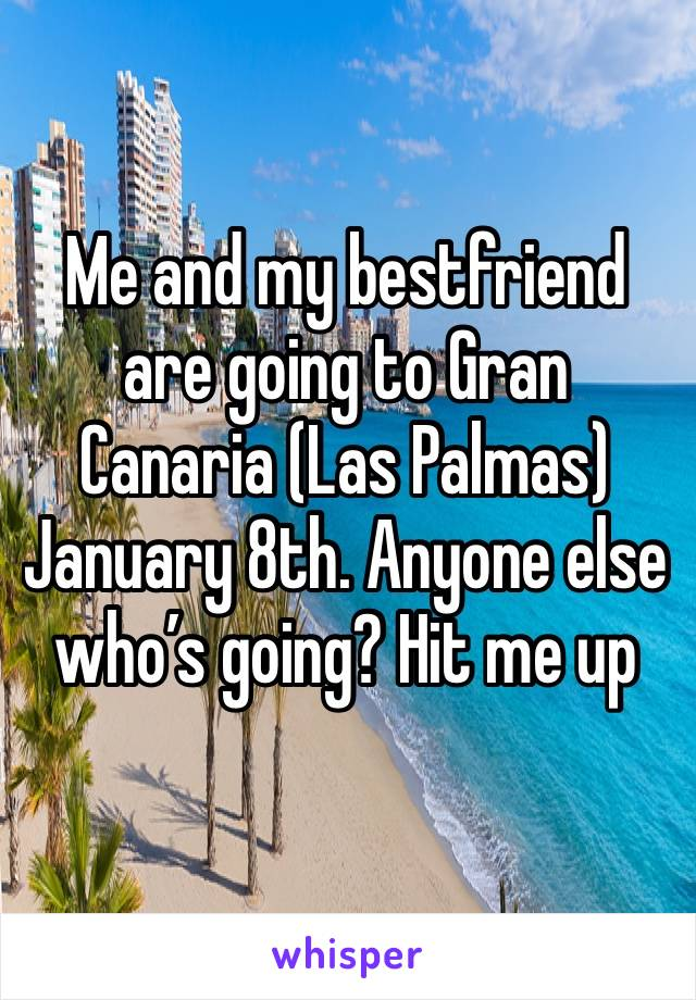 Me and my bestfriend are going to Gran Canaria (Las Palmas) January 8th. Anyone else who's going? Hit me up