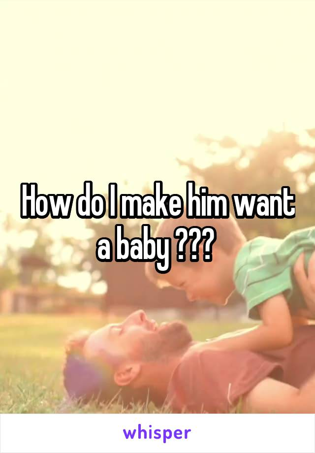 How do I make him want a baby ???