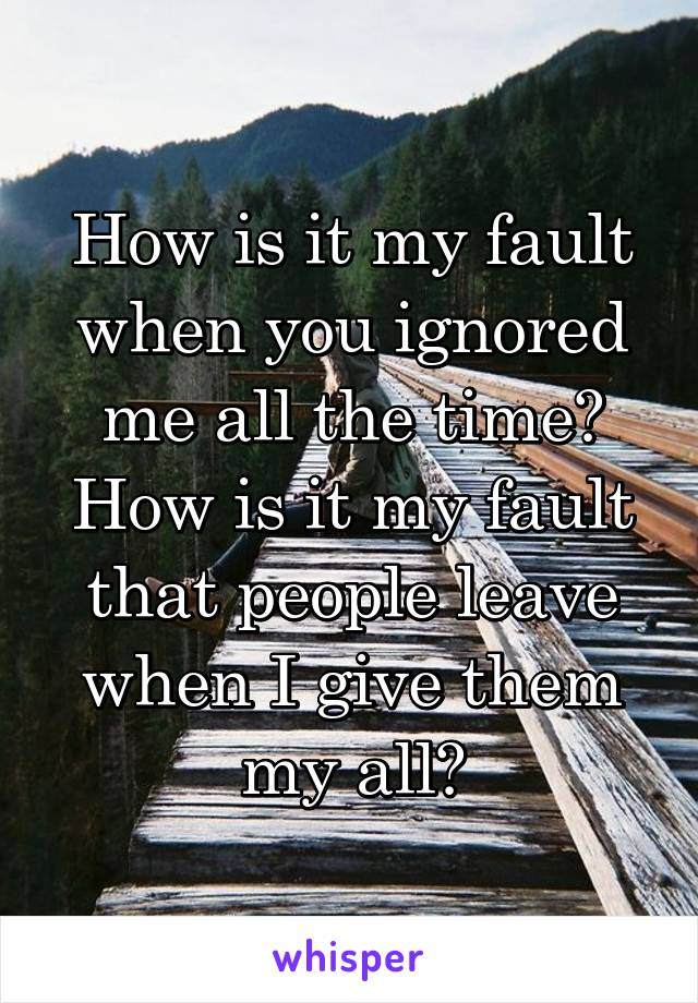 How is it my fault when you ignored me all the time? How is it my fault that people leave when I give them my all?