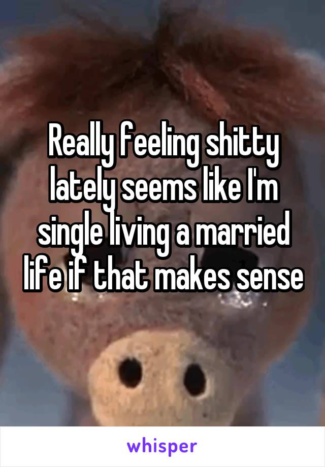Really feeling shitty lately seems like I'm single living a married life if that makes sense