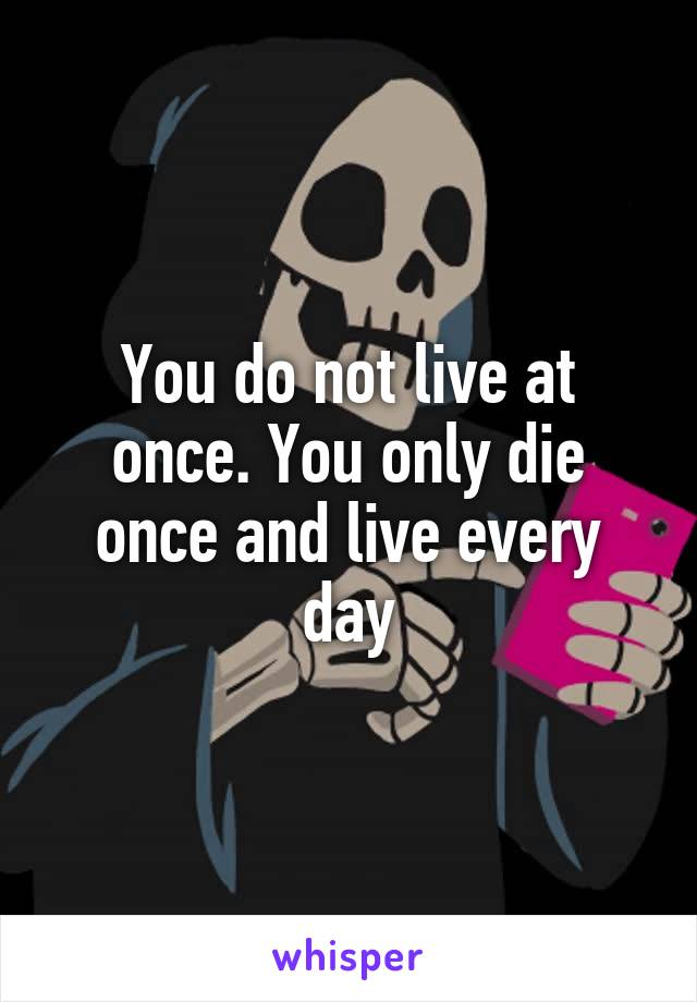 You do not live at once. You only die once and live every day