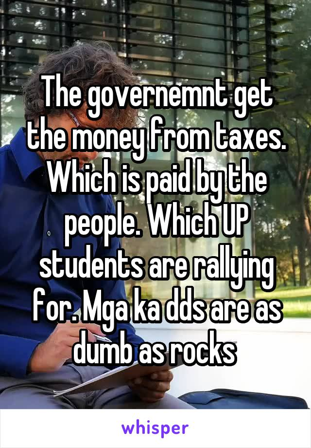 The governemnt get the money from taxes. Which is paid by the people. Which UP students are rallying for. Mga ka dds are as dumb as rocks