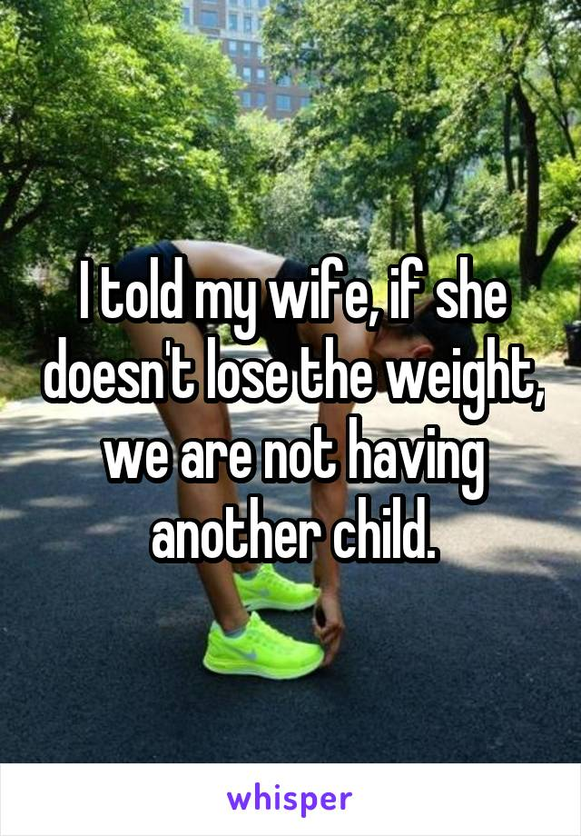 I told my wife, if she doesn't lose the weight, we are not having another child.