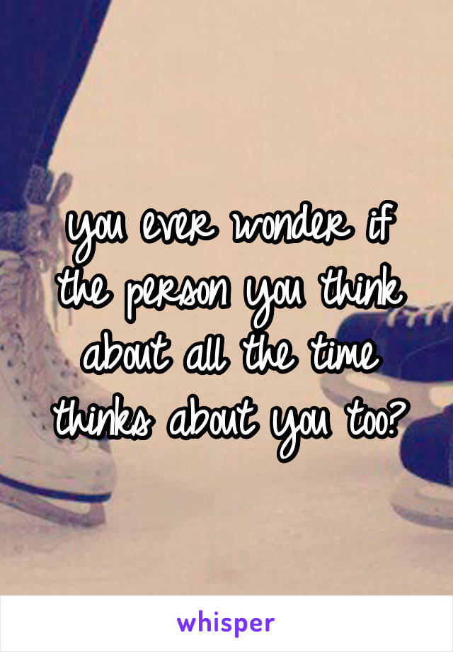 you ever wonder if the person you think about all the time thinks about you too?