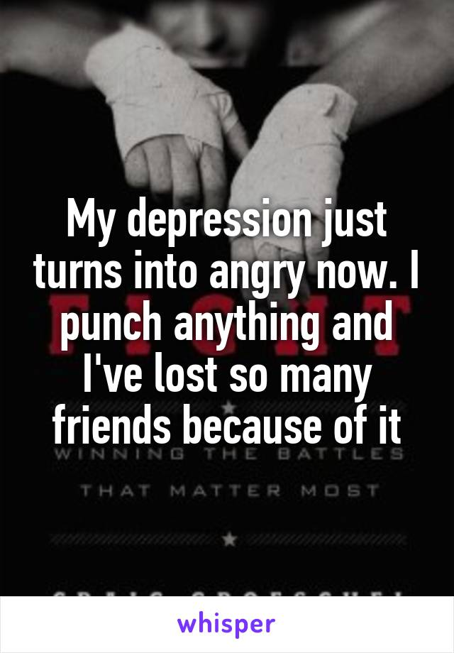 My depression just turns into angry now. I punch anything and I've lost so many friends because of it