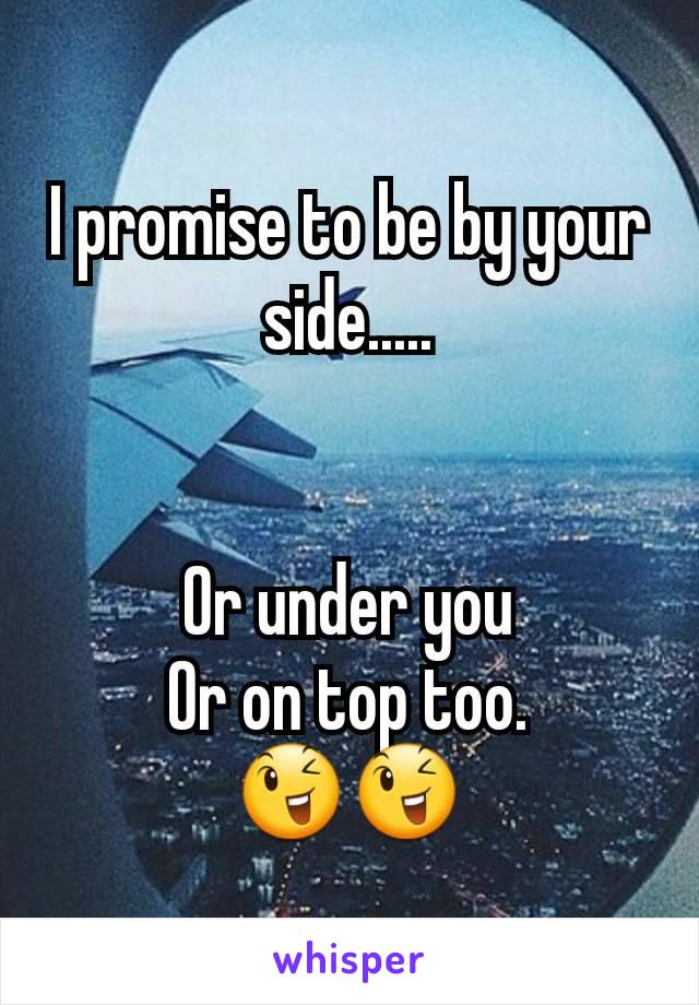 I promise to be by your side.....   Or under you Or on top too. 😉😉