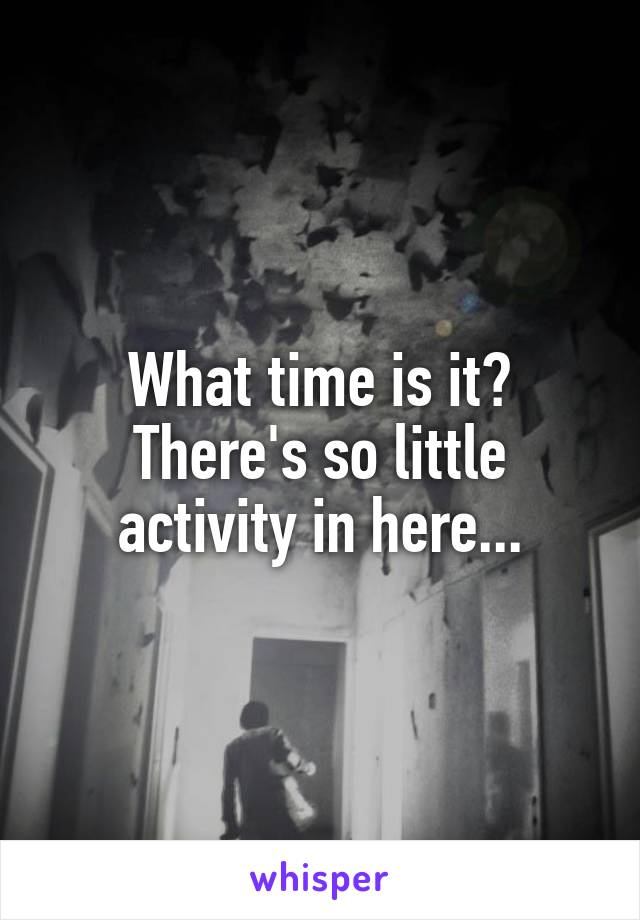 What time is it? There's so little activity in here...