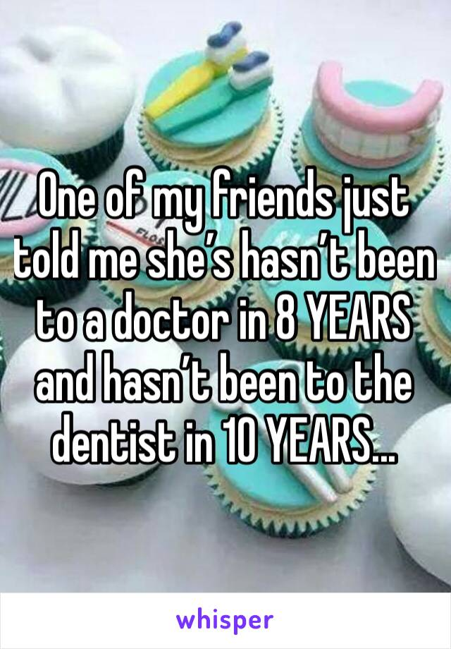 One of my friends just told me she's hasn't been to a doctor in 8 YEARS and hasn't been to the dentist in 10 YEARS...