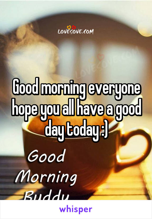 Good morning everyone hope you all have a good day today :)
