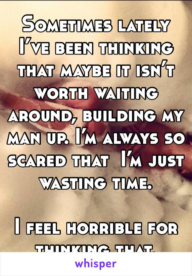 Sometimes lately I've been thinking that maybe it isn't worth waiting around, building my man up. I'm always so scared that  I'm just wasting time.  I feel horrible for thinking that.