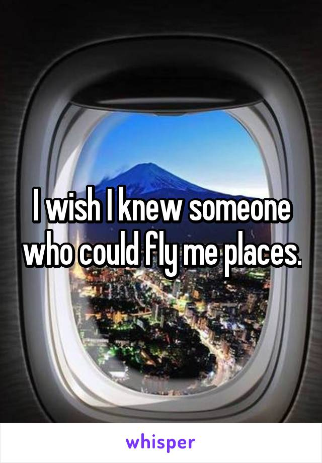 I wish I knew someone who could fly me places.
