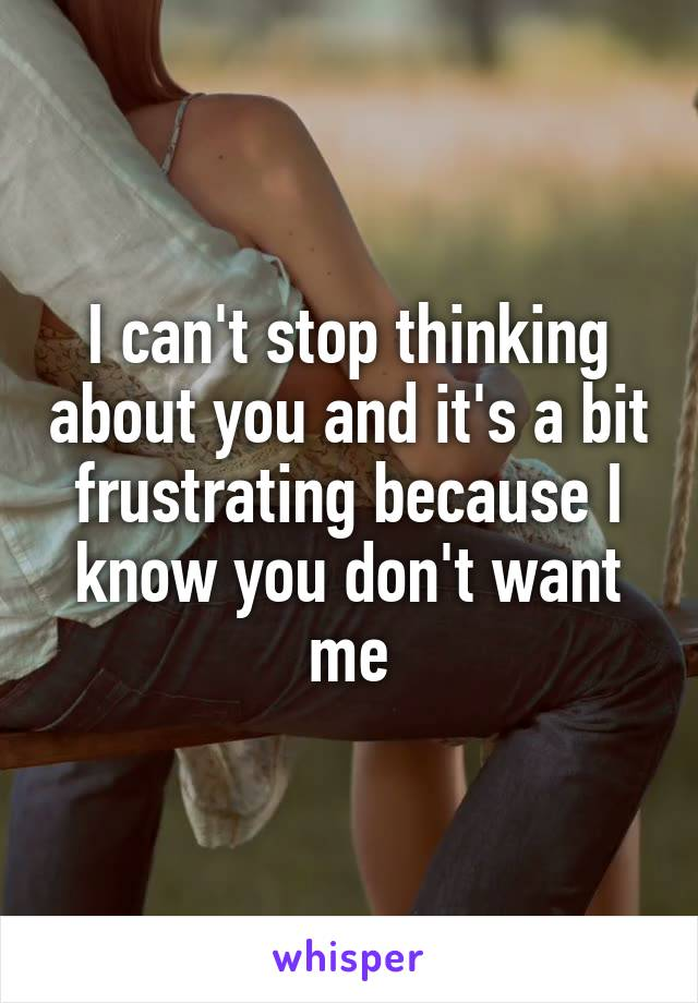 I can't stop thinking about you and it's a bit frustrating because I know you don't want me