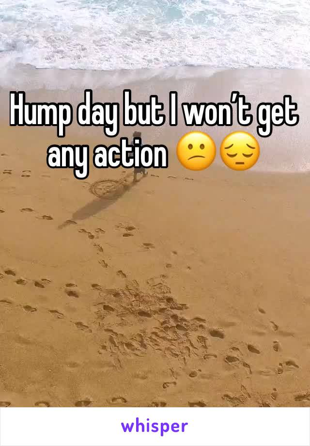 Hump day but I won't get any action 😕😔