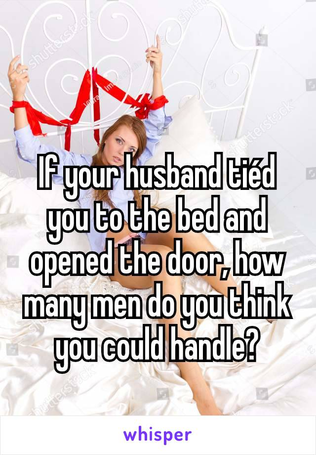 If your husband tiéd you to the bed and opened the door, how many men do you think you could handle?