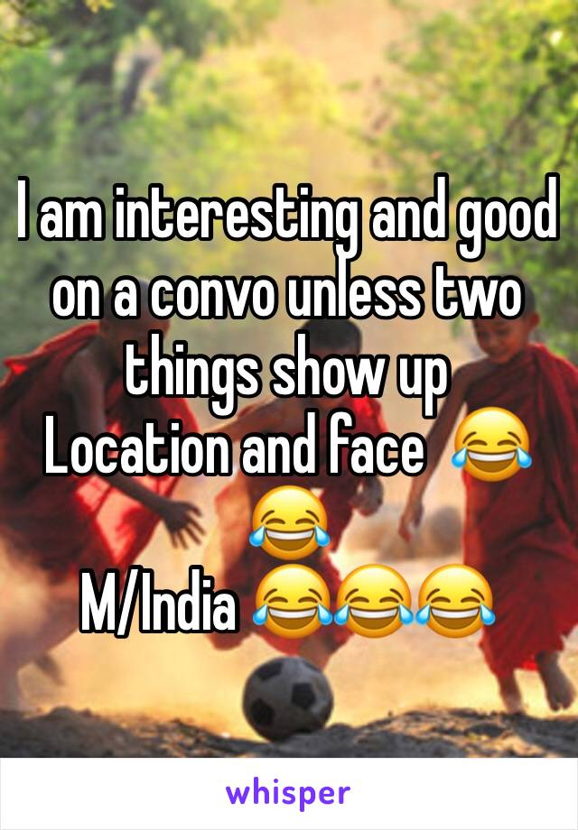 I am interesting and good  on a convo unless two things show up Location and face  😂😂 M/India 😂😂😂