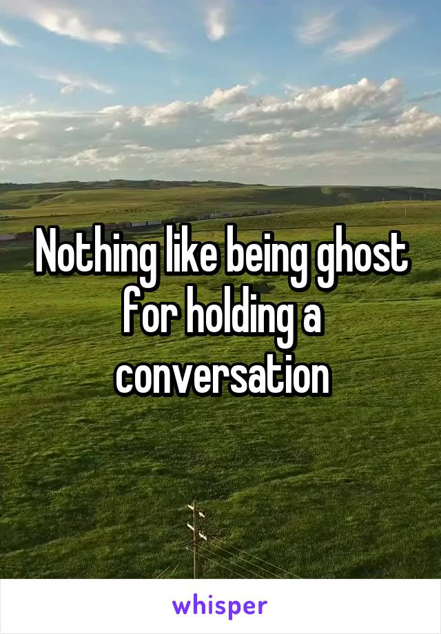 Nothing like being ghost for holding a conversation