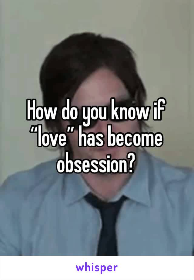 "How do you know if ""love"" has become obsession?"