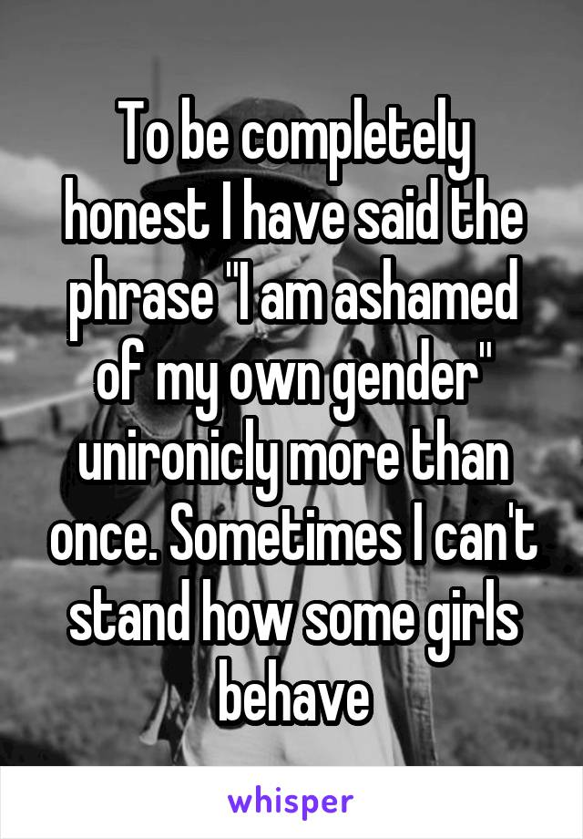 "To be completely honest I have said the phrase ""I am ashamed of my own gender"" unironicly more than once. Sometimes I can't stand how some girls behave"