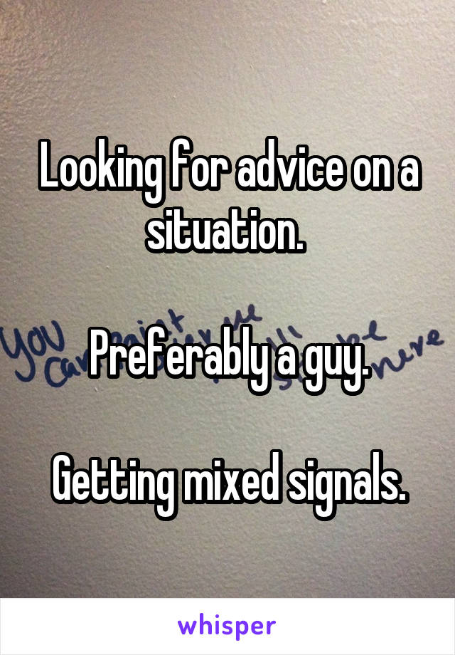 Looking for advice on a situation.   Preferably a guy.  Getting mixed signals.
