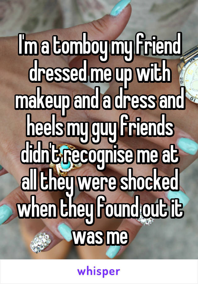 I'm a tomboy my friend dressed me up with makeup and a dress and heels my guy friends didn't recognise me at all they were shocked when they found out it was me